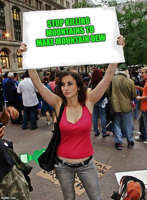 proteste | STOP KILLING MOUNTAINS TO MAKE MOUNTAIN DEW | image tagged in proteste,stop it,funny,memes | made w/ Imgflip meme maker