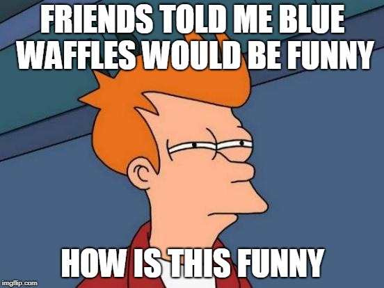 The Bluest Waffles | FRIENDS TOLD ME BLUE WAFFLES WOULD BE FUNNY HOW IS THIS FUNNY | image tagged in memes,futurama fry,blue waffles | made w/ Imgflip meme maker