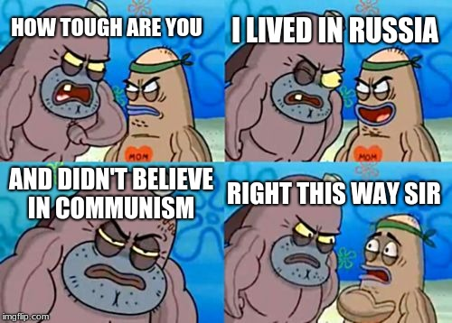 How Tough Are You Meme | HOW TOUGH ARE YOU I LIVED IN RUSSIA AND DIDN'T BELIEVE IN COMMUNISM RIGHT THIS WAY SIR | image tagged in memes,how tough are you | made w/ Imgflip meme maker