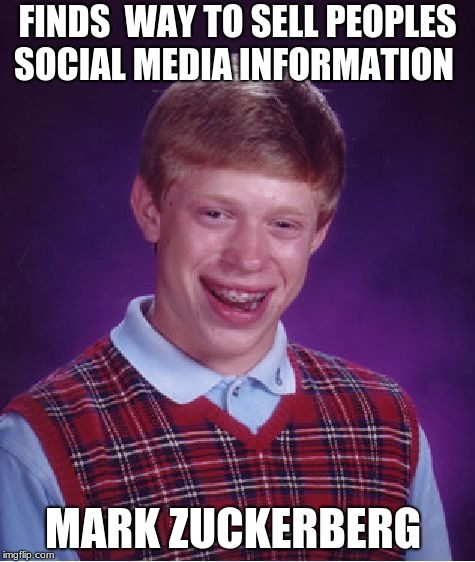 Facebook in a nutshell | FINDS  WAY TO SELL PEOPLES SOCIAL MEDIA INFORMATION MARK ZUCKERBERG | image tagged in memes,bad luck brian,facebook,mark zuckerberg | made w/ Imgflip meme maker