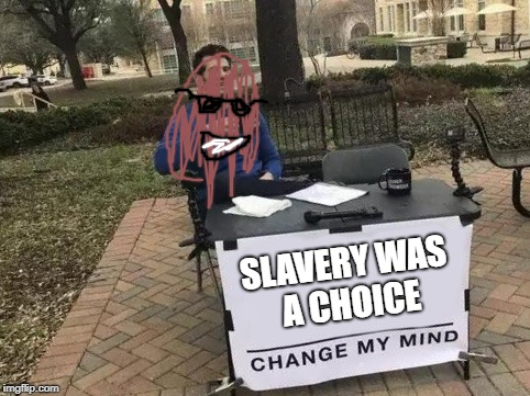 Change My Mind | SLAVERY WAS A CHOICE | image tagged in change my mind | made w/ Imgflip meme maker