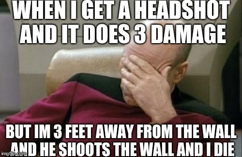 Captain Picard Facepalm Meme | WHEN I GET A HEADSHOT AND IT DOES 3 DAMAGE BUT IM 3 FEET AWAY FROM THE WALL AND HE SHOOTS THE WALL AND I DIE | image tagged in memes,captain picard facepalm,scumbag | made w/ Imgflip meme maker