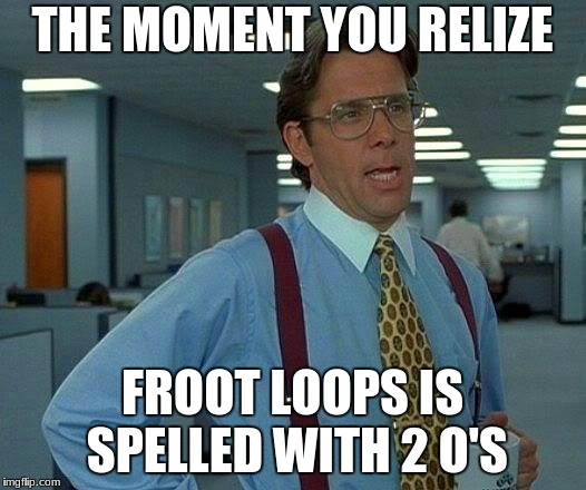 That Would Be Great Meme | THE MOMENT YOU RELIZE FROOT LOOPS IS SPELLED WITH 2 O'S | image tagged in memes,that would be great | made w/ Imgflip meme maker