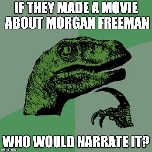 Philosoraptor Meme | IF THEY MADE A MOVIE ABOUT MORGAN FREEMAN WHO WOULD NARRATE IT? | image tagged in memes,philosoraptor | made w/ Imgflip meme maker