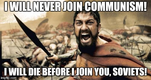 Sparta Leonidas Meme | I WILL NEVER JOIN COMMUNISM! I WILL DIE BEFORE I JOIN YOU, SOVIETS! | image tagged in memes,sparta leonidas | made w/ Imgflip meme maker