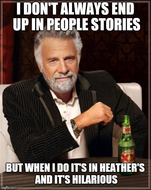 The Most Interesting Man In The World Meme | I DON'T ALWAYS END UP IN PEOPLE STORIES BUT WHEN I DO IT'S IN HEATHER'S AND IT'S HILARIOUS | image tagged in memes,the most interesting man in the world | made w/ Imgflip meme maker