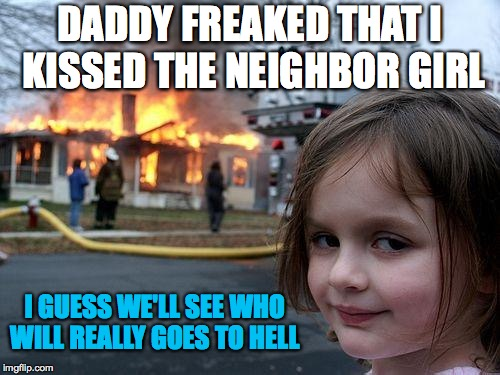 Homophobia and religious Stereo typing. | DADDY FREAKED THAT I KISSED THE NEIGHBOR GIRL I GUESS WE'LL SEE WHO WILL REALLY GOES TO HELL | image tagged in memes,disaster girl | made w/ Imgflip meme maker