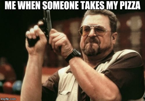 Am I The Only One Around Here Meme | ME WHEN SOMEONE TAKES MY PIZZA | image tagged in memes,am i the only one around here | made w/ Imgflip meme maker
