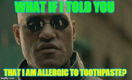 Matrix Morpheus Meme | WHAT IF I TOLD YOU THAT I AM ALLERGIC TO TOOTHPASTE? | image tagged in memes,matrix morpheus | made w/ Imgflip meme maker