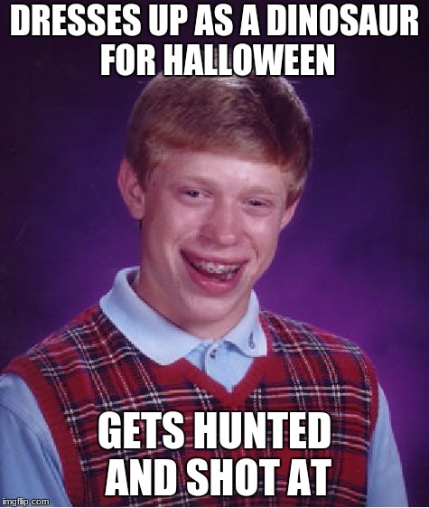 Bad Luck Brian Meme | DRESSES UP AS A DINOSAUR FOR HALLOWEEN GETS HUNTED AND SHOT AT | image tagged in memes,bad luck brian | made w/ Imgflip meme maker