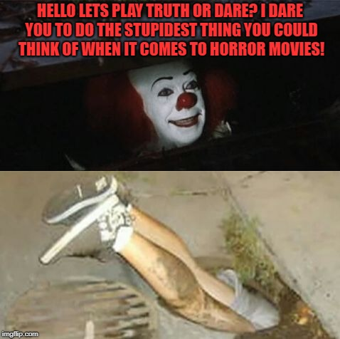 Pennywise sewer shenanigans | HELLO LETS PLAY TRUTH OR DARE? I DARE YOU TO DO THE STUPIDEST THING YOU COULD THINK OF WHEN IT COMES TO HORROR MOVIES! | image tagged in pennywise sewer shenanigans | made w/ Imgflip meme maker