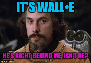 IT'S WALL•E HE'S RIGHT BEHIND ME, ISN'T HE? | made w/ Imgflip meme maker