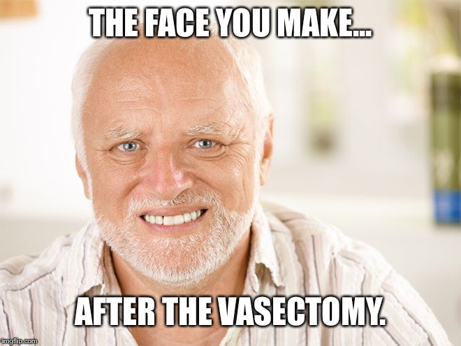 THE FACE YOU MAKE... AFTER THE VASECTOMY. | image tagged in hide the pain harold 2,hide the pain harold,funny memes,hilarious,sick humor,creepy | made w/ Imgflip meme maker