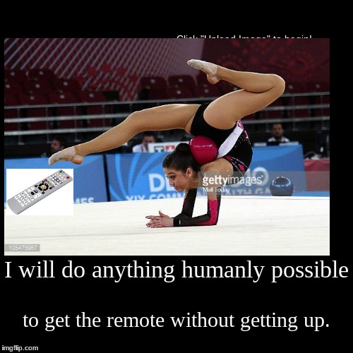I will do anything humanly possible | to get the remote without getting up. | image tagged in funny,demotivationals | made w/ Imgflip demotivational maker