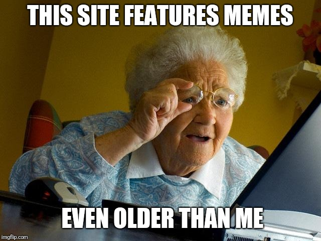 I don't mind reposts but we need something fresh. | THIS SITE FEATURES MEMES EVEN OLDER THAN ME | image tagged in memes,grandma finds the internet | made w/ Imgflip meme maker