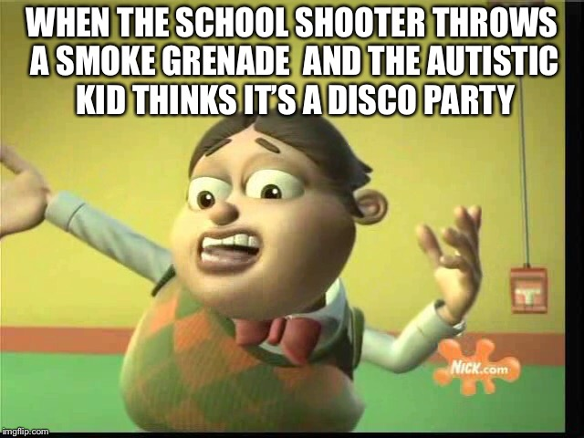 Bolbi has never been so dank | WHEN THE SCHOOL SHOOTER THROWS A SMOKE GRENADE  AND THE AUTISTIC KID THINKS IT'S A DISCO PARTY | image tagged in memes | made w/ Imgflip meme maker