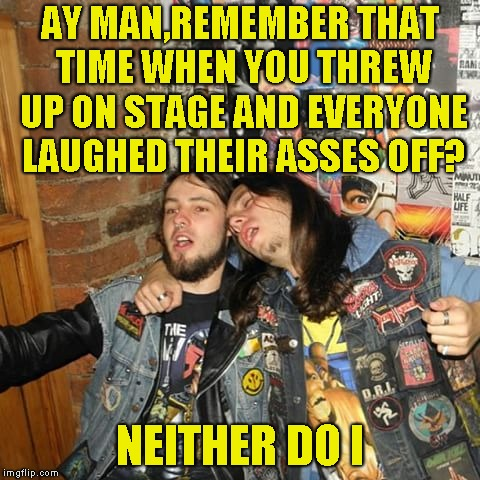 AY MAN,REMEMBER THAT TIME WHEN YOU THREW UP ON STAGE AND EVERYONE LAUGHED THEIR ASSES OFF? NEITHER DO I | made w/ Imgflip meme maker
