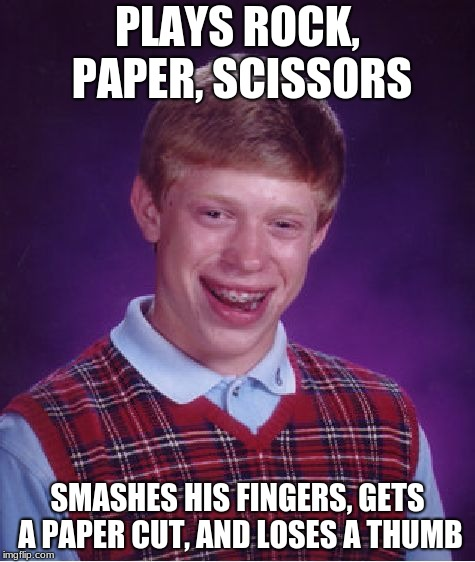 Bad Luck Brian Meme | PLAYS ROCK, PAPER, SCISSORS SMASHES HIS FINGERS, GETS A PAPER CUT, AND LOSES A THUMB | image tagged in memes,bad luck brian | made w/ Imgflip meme maker