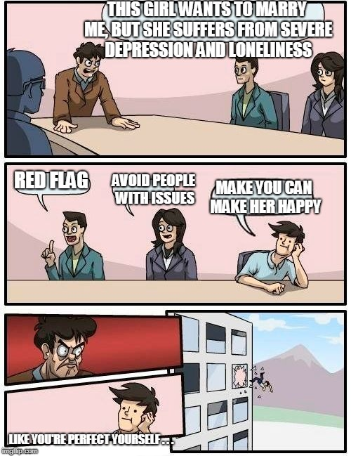 Boardroom Meeting Suggestion Meme | THIS GIRL WANTS TO MARRY ME, BUT SHE SUFFERS FROM SEVERE DEPRESSION AND LONELINESS RED FLAG AVOID PEOPLE WITH ISSUES MAKE YOU CAN MAKE HER H | image tagged in memes,boardroom meeting suggestion | made w/ Imgflip meme maker