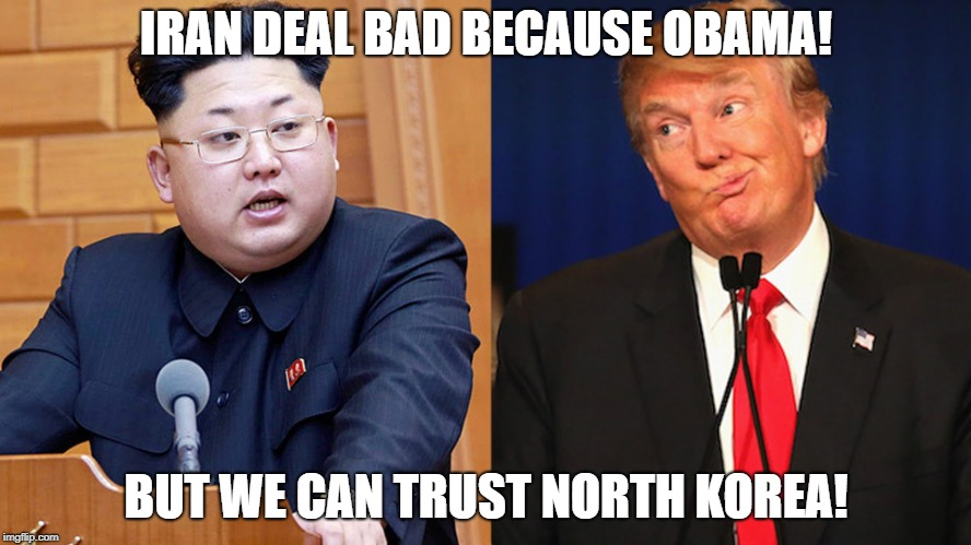Iran! NO! North Korea? What could possibly go wrong? | IRAN DEAL BAD BECAUSE OBAMA! BUT WE CAN TRUST NORTH KOREA! | image tagged in trump,kim jong un,north korea,obama,politics,america | made w/ Imgflip meme maker