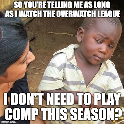 Third World Skeptical Kid Meme | SO YOU'RE TELLING ME AS LONG AS I WATCH THE OVERWATCH LEAGUE I DON'T NEED TO PLAY COMP THIS SEASON? | image tagged in memes,third world skeptical kid | made w/ Imgflip meme maker