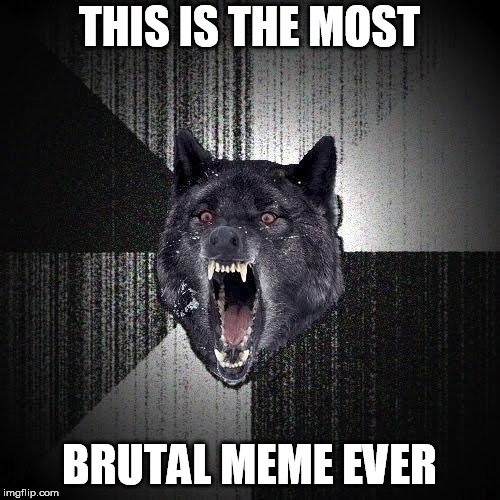 THIS IS THE MOST BRUTAL MEME EVER | made w/ Imgflip meme maker