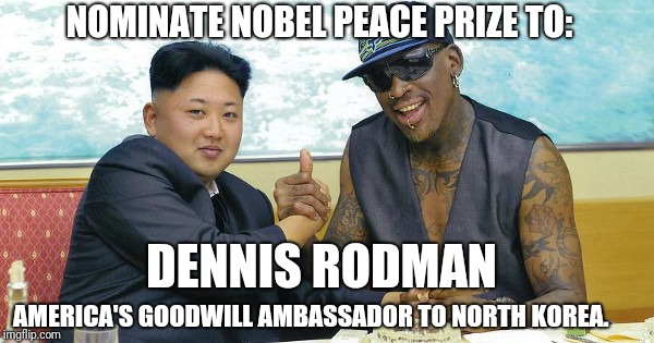 NOMINATE NOBEL PEACE PRIZE TO: AMERICA'S GOODWILL AMBASSADOR TO NORTH KOREA. DENNIS RODMAN | image tagged in the world needs dennis rodman | made w/ Imgflip meme maker