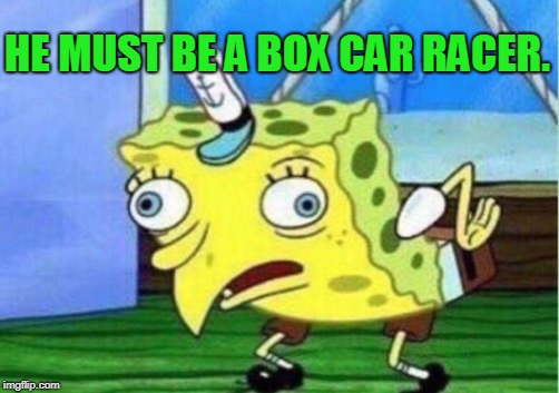Mocking Spongebob Meme | HE MUST BE A BOX CAR RACER. | image tagged in memes,mocking spongebob | made w/ Imgflip meme maker