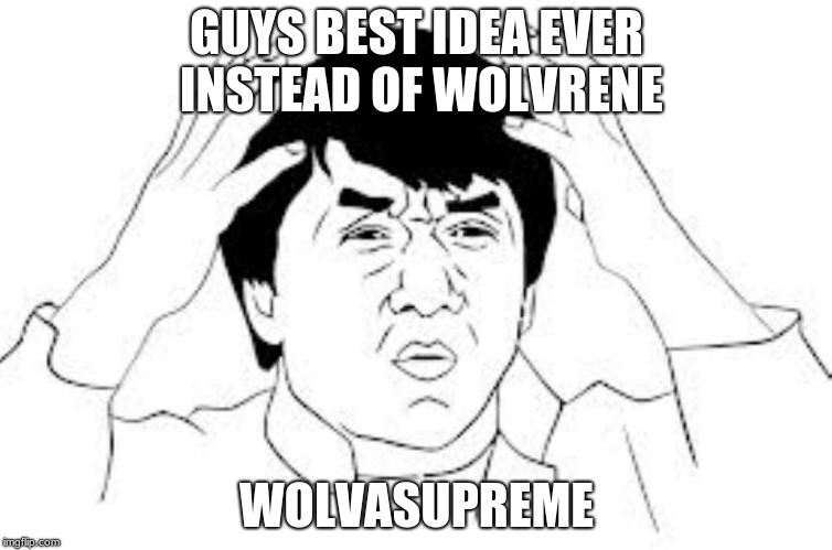 mind blown | GUYS BEST IDEA EVER INSTEAD OF WOLVRENE WOLVASUPREME | image tagged in mind blown | made w/ Imgflip meme maker