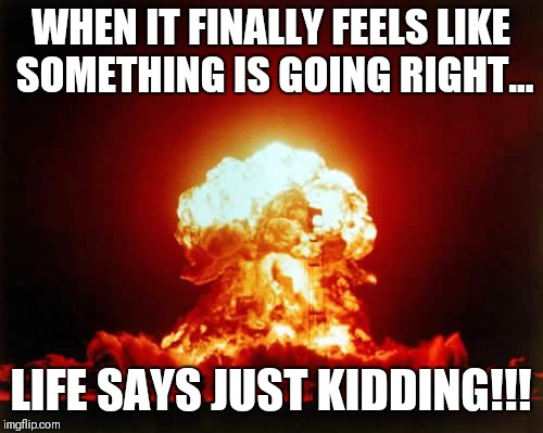 Nuclear Explosion Meme | WHEN IT FINALLY FEELS LIKE SOMETHING IS GOING RIGHT... LIFE SAYS JUST KIDDING!!! | image tagged in memes,nuclear explosion | made w/ Imgflip meme maker