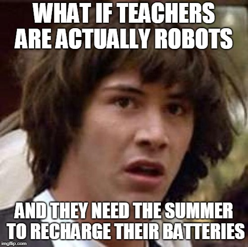 What if | WHAT IF TEACHERS ARE ACTUALLY ROBOTS AND THEY NEED THE SUMMER TO RECHARGE THEIR BATTERIES | image tagged in what if | made w/ Imgflip meme maker