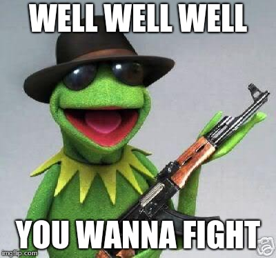 kermit-gun | WELL WELL WELL YOU WANNA FIGHT | image tagged in kermit-gun | made w/ Imgflip meme maker