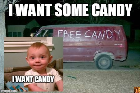 Free candy van | I WANT SOME CANDY I WANT CANDY | image tagged in free candy van | made w/ Imgflip meme maker