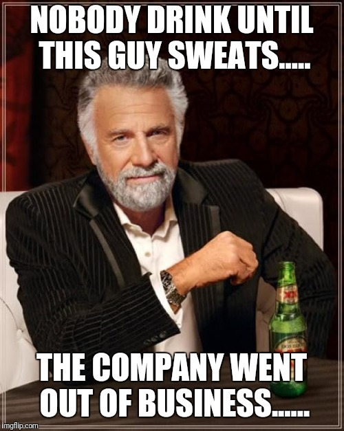 The Most Interesting Man In The World Meme | NOBODY DRINK UNTIL THIS GUY SWEATS..... THE COMPANY WENT OUT OF BUSINESS...... | image tagged in memes,the most interesting man in the world,dont sweat it,meme,jokes,haha | made w/ Imgflip meme maker