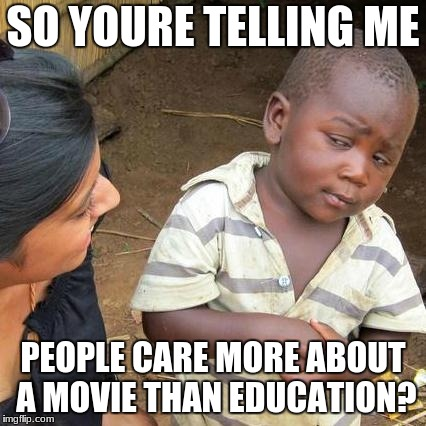 Third World Skeptical Kid Meme | SO YOURE TELLING ME PEOPLE CARE MORE ABOUT A MOVIE THAN EDUCATION? | image tagged in memes,third world skeptical kid | made w/ Imgflip meme maker