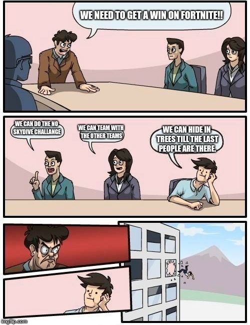 Boardroom Meeting Suggestion Meme | WE NEED TO GET A WIN ON FORTNITE!! WE CAN DO THE NO SKYDIVE CHALLANGE WE CAN TEAM WITH THE OTHER TEAMS WE CAN HIDE IN TREES TILL THE LAST PE | image tagged in memes,boardroom meeting suggestion | made w/ Imgflip meme maker