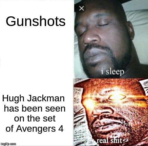 Sleeping Shaq | Gunshots Hugh Jackman has been seen on the set of Avengers 4 | image tagged in memes,sleeping shaq | made w/ Imgflip meme maker