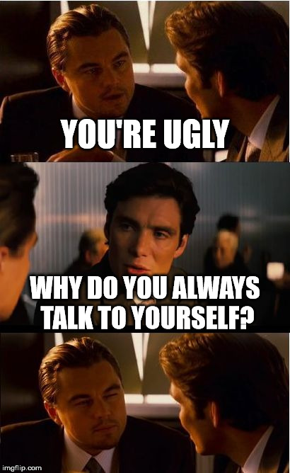 Inception Meme | YOU'RE UGLY WHY DO YOU ALWAYS TALK TO YOURSELF? | image tagged in memes,inception | made w/ Imgflip meme maker
