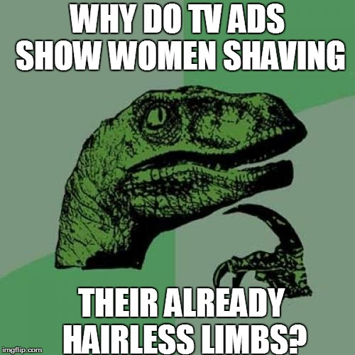 Mad Men | WHY DO TV ADS SHOW WOMEN SHAVING THEIR ALREADY HAIRLESS LIMBS? | image tagged in philosoraptor,funny | made w/ Imgflip meme maker