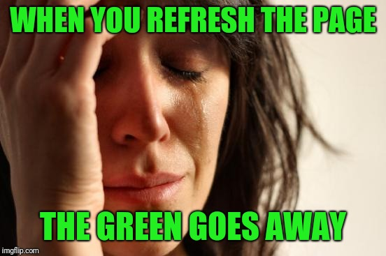 First World Problems Meme | WHEN YOU REFRESH THE PAGE THE GREEN GOES AWAY | image tagged in memes,first world problems | made w/ Imgflip meme maker
