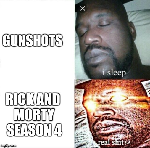 hurry up  | GUNSHOTS RICK AND MORTY SEASON 4 | image tagged in memes,sleeping shaq | made w/ Imgflip meme maker