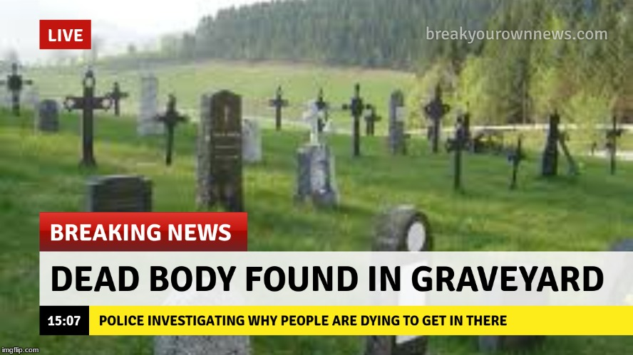 Breaking News! | image tagged in death,puns,bad puns | made w/ Imgflip meme maker