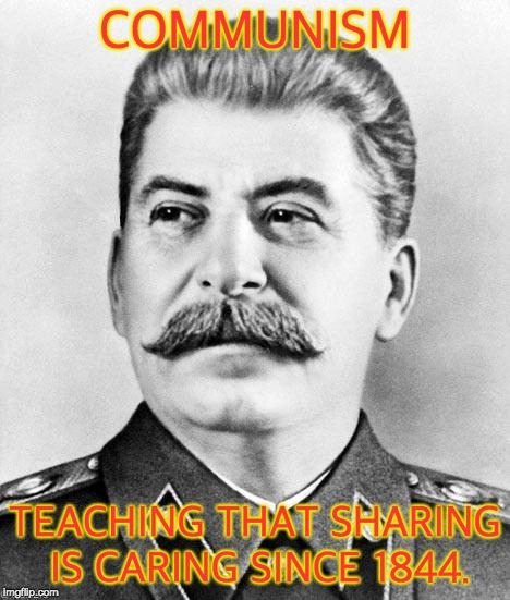 Hypocrite Stalin | COMMUNISM TEACHING THAT SHARING IS CARING SINCE 1844. | image tagged in hypocrite stalin | made w/ Imgflip meme maker