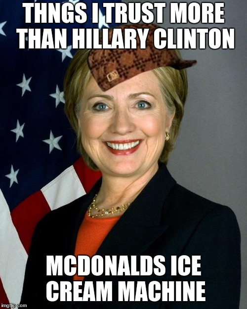 Hillary Clinton | THNGS I TRUST MORE THAN HILLARY CLINTON MCDONALDS ICE CREAM MACHINE | image tagged in memes,hillary clinton,scumbag | made w/ Imgflip meme maker