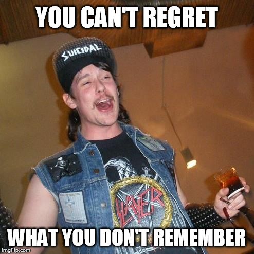 YOU CAN'T REGRET WHAT YOU DON'T REMEMBER | made w/ Imgflip meme maker