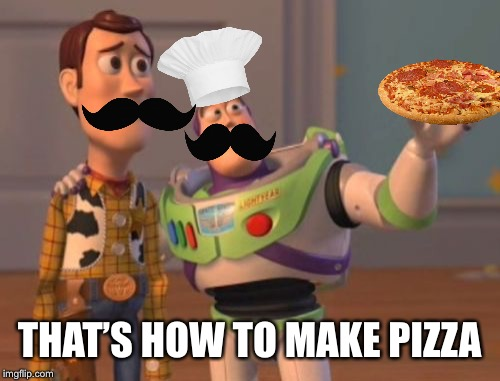 If I only had more templates to do this shit :D | THAT'S HOW TO MAKE PIZZA | image tagged in memes,x x everywhere,pizza,italian,unbreaklp,mustache | made w/ Imgflip meme maker