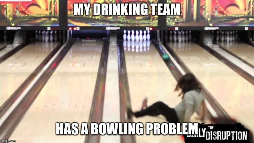 MY DRINKING TEAM HAS A BOWLING PROBLEM | image tagged in drunk bowling | made w/ Imgflip meme maker