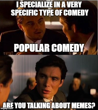 Inception | I SPECIALIZE IN A VERY SPECIFIC TYPE OF COMEDY ARE YOU TALKING ABOUT MEMES? POPULAR COMEDY | image tagged in inception,leonardo dicaprio,memes,funny | made w/ Imgflip meme maker