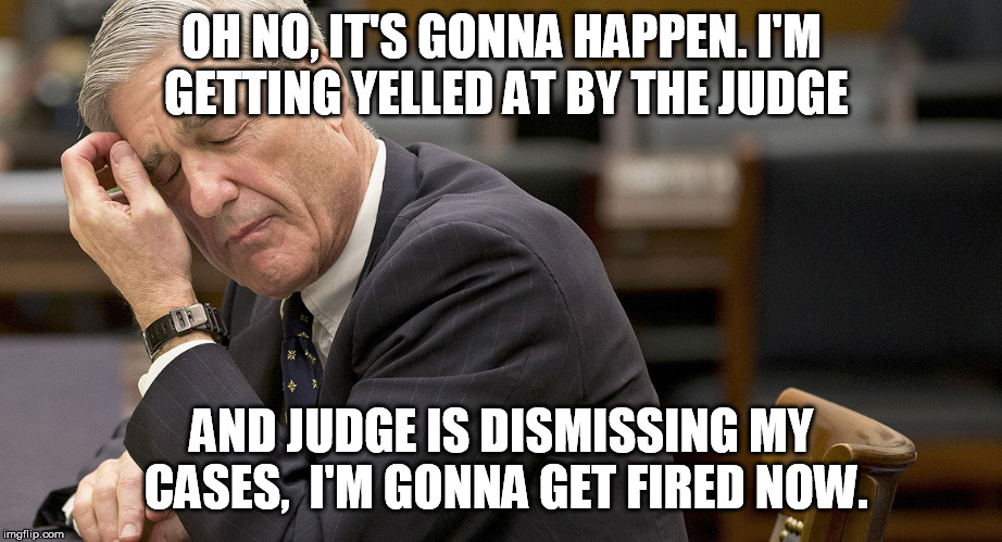 OH NO, IT'S GONNA HAPPEN. I'M GETTING YELLED AT BY THE JUDGE AND JUDGE IS DISMISSING MY CASES,  I'M GONNA GET FIRED NOW. | image tagged in mueller | made w/ Imgflip meme maker