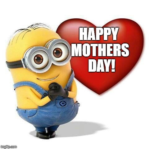 minion | HAPPY MOTHERS DAY! | image tagged in minion | made w/ Imgflip meme maker